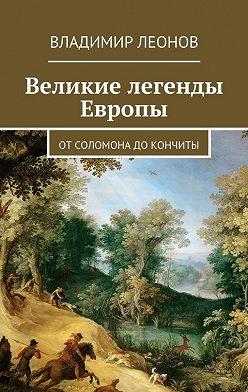 Владимир Леонов - Великие легенды Европы. От Соломона до Кончиты