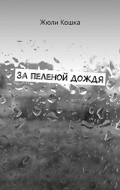 Жюли Кошка - Запеленой дождя. Рассказ