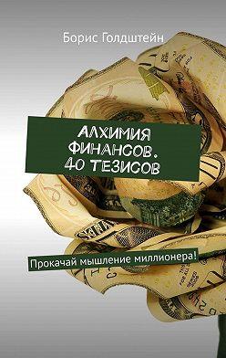 Борис Голдштейн - Алхимия финансов. 40 тезисов. Прокачай мышление миллионера!