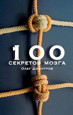 Олег Димитров - 100 секретов мозга