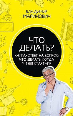 Владимир Маринович - Что делать? Книга-ответ на вопрос: Чтоделать,когдаутебястартап?