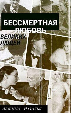Наталья Любина - Бессмертная любовьвеликих людей