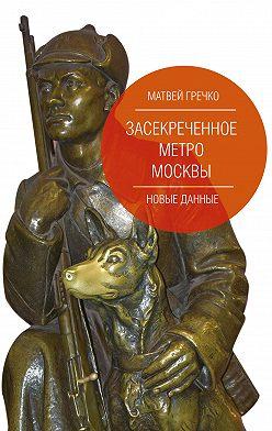 Матвей Гречко - Засекреченное метро Москвы. Новые данные