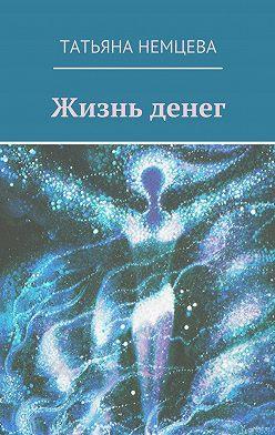Татьяна Немцева - Жизнь денег