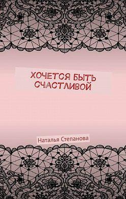 Наталья Степанова - Хочется быть счастливой