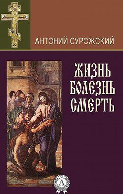 Антоний Сурожский - Жизнь. Болезнь. Смерть
