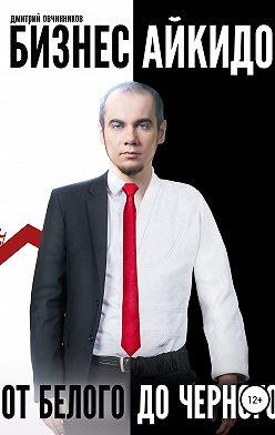 Дмитрий Овчинников - Бизнес Айкидо. От белого до черного