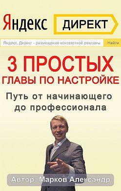 Александр Марков - Яндекс.Директ. 3 простых главы по настройке. Путь от начинающего до профессионала