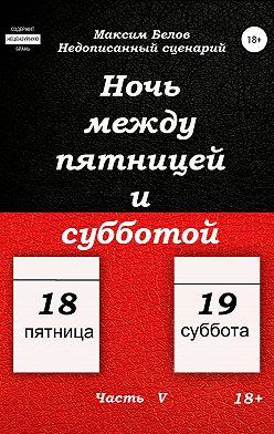 Максим Белов - Ночь между пятницей и субботой. Часть V