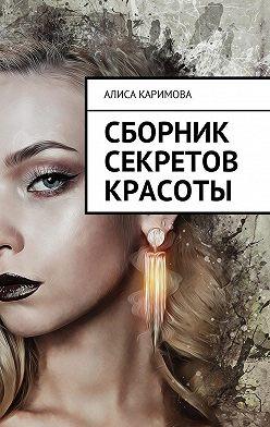 Алиса Каримова - Сборник секретов красоты