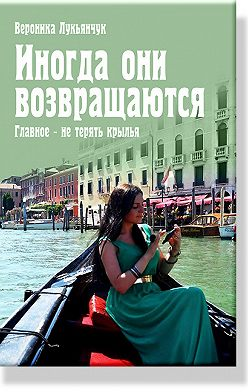 Вероника Лукьянчук - Иногда они возвращаются. Главное – не терять крылья