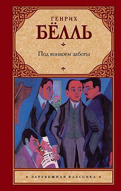 Генрих Бёлль - Под конвоем заботы