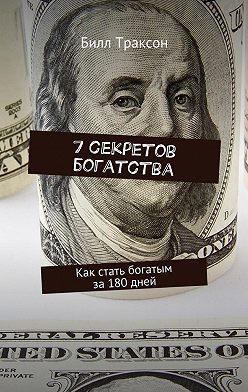 Билл Траксон - 7секретов богатства. Как стать богатым за180дней