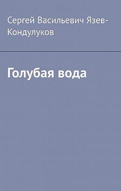 Сергей Язев-Кондулуков - Голубая вода