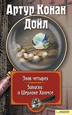 Артур Конан Дойл - Знак четырех. Записки о Шерлоке Холмсе (сборник)