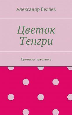 Александр Беляев - Цветок Тенгри. Хроники затомиса