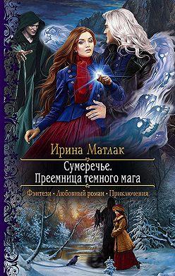 Ирина Матлак - Сумеречье. Преемница темного мага