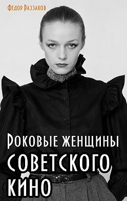 Федор Раззаков - Роковые женщины советского кино