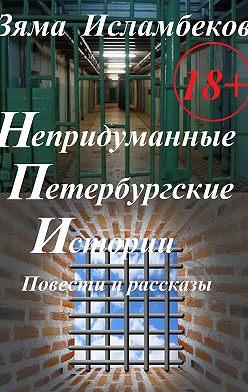 Зяма Исламбеков - Непридуманные Петербургские истории. Повести и рассказы