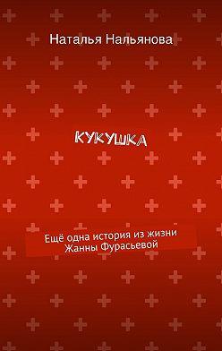 Наталья Нальянова - Кукушка. Ещё одна история изжизни Жанны Фурасьевой