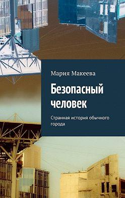 Мария Макеева - Безопасный человек. Странная история обычного города