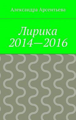 Александра Арсентьева - Лирика 2014—2016