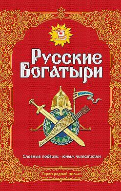 Народное творчество (Фольклор) - Русские богатыри. Славные подвиги – юным читателям