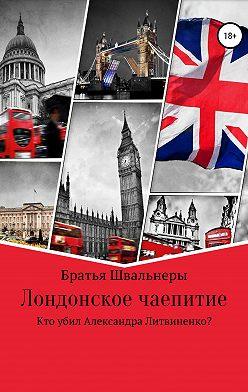 Братья Швальнеры - Лондонское чаепитие. Кто убил Александра Литвиненко?