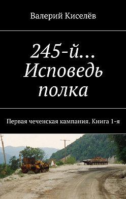 Валерий Киселев - 245-й… Исповедь полка. Первая чеченская кампания. Книга1-я