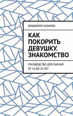 Владимир Назаров - Как покорить девушку. Знакомство. Руководство для парней от14до25лет