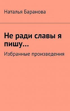 Наталья Баранова - Неради славы я пишу… Избранные произведения