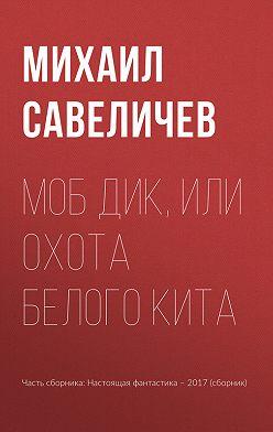 Михаил Савеличев - Моб Дик, или Охота Белого кита