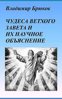Владимир Брюков - Чудеса Ветхого Завета и их научное объяснение