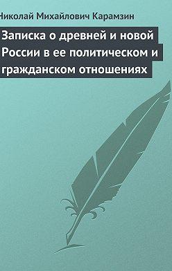 Николай Карамзин - Записка о древней и новой России в ее политическом и гражданском отношениях