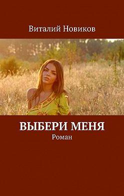 Виталий Новиков - Выбери меня. Роман