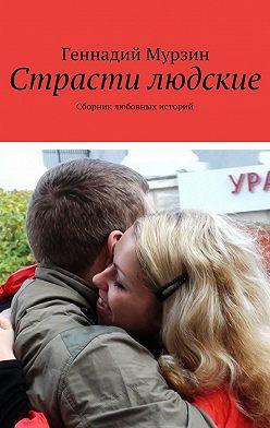 Геннадий Мурзин - Страсти людские. Сборник любовных историй