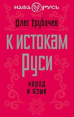Олег Трубачев - К истокам Руси. Народ и язык