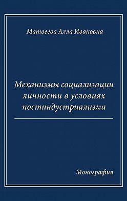 Алла Матвеева - Механизмы социализации личности в условиях постиндустриализма. Монография