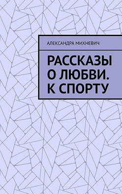 Александра Михневич - Рассказы оЛюбви. Кспорту