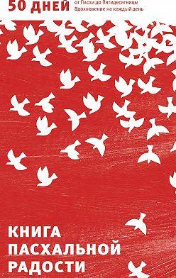 Неустановленный автор - Книга пасхальной радости. 50 дней от Пасхи до Пятидесятницы. Вдохновение на каждый день
