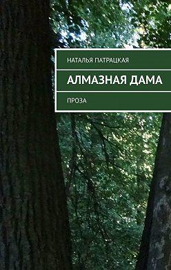Наталья Патрацкая - Алмазная дама. Проза