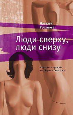 Наталья Рубанова - Люди сверху, люди снизу