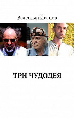 Валентин Иванов - Три чудодея