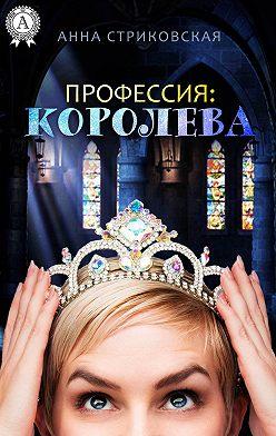 Анна Стриковская - Профессия: Королева