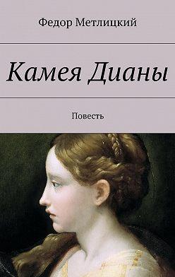 Федор Метлицкий - Камея Дианы. Повесть