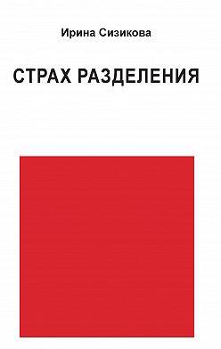Ирина Сизикова - Страх разделения. От детского возраста до взрослого