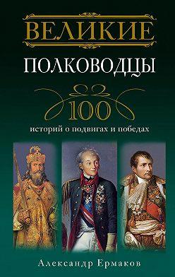 Александр Ермаков - Великие полководцы. 100 историй о подвигах и победах