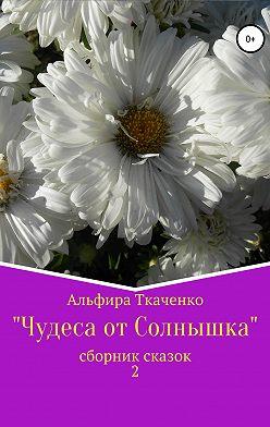 Альфира Ткаченко - Чудеса от Солнышка. Сборник сказок 2