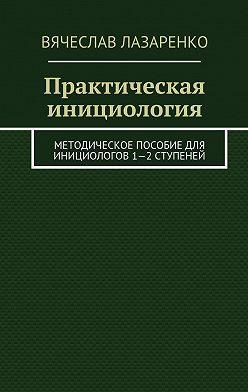 Вячеслав Лазаренко - Практическая инициология