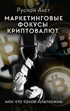 Руслан Акст - Маркетинговые фокусы криптовалют. Или что такое Альткоины